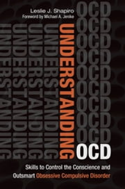 Understanding OCD: Skills to Control the Conscience and Outsmart Obsessive Compulsive Disorder ebook by Leslie J. Shapiro,Robert G. Diforio,Lisa Tener