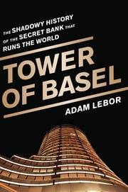 Tower of Basel - The Shadowy History of the Secret Bank that Runs the World ebook by Adam LeBor