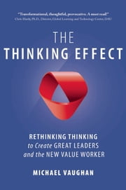 The Thinking Effect - Rethinking Thinking to Create Great Leaders and the New Value Worker ebook by Michael Vaughan