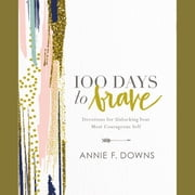 100 Days to Brave - Devotions for Unlocking Your Most Courageous Self audiobook by Annie F. Downs