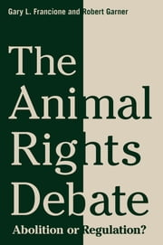 The Animal Rights Debate - Abolition or Regulation? ebook by Gary L. Francione,Robert Garner