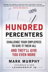 Hundred Percenters: Challenge Your Employees to Give It Their All, and They'll Give You Even More ebook by Mark Murphy