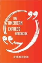 The American Express Handbook - Everything You Need To Know About American Express ebook by Devin Nicholson