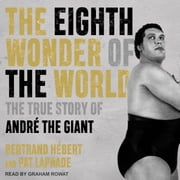 The Eighth Wonder of the World - The True Story of André the Giant audiobook by Bertrand Hébert, Pat Laprade