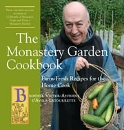 The Monastery Garden Cookbook: Farm-Fresh Recipes for the Home Cook ebook by Victor-Antoine d'Avila-Latourrette