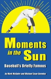 Moments in the Sun: Baseball's Briefly Famous ebook by Mark McGuire and Michael Sean Gormley