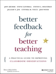 Better Feedback for Better Teaching - A Practical Guide to Improving Classroom Observations ebook by Jeff Archer,Steven Cantrell,Steven L. Holtzman,Jilliam N. Joe,Cynthia M. Tocci,Jess Wood