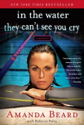 In the Water They Can't See You Cry - A Memoir ebook by Amanda Beard,Rebecca Paley