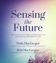 Sensing the Future - How to Tap Into Your Intuition and Read Signs From the Universe to Predict What's to Come ebook by Trish MacGregor,Rob MacGregor