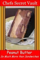 Peanut Butter: So Much More than Sandwiches ebook by Chefs Secret Vault