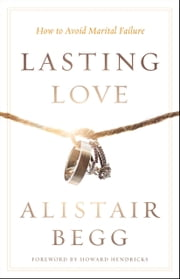 Lasting Love - How to Avoid Marital Failure ebook by Alistair Begg,Howard G. Hendricks