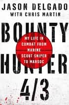 Bounty Hunter 4/3 - My Life in Combat from Marine Scout Sniper to MARSOC ebook by Jason Delgado, Chris Martin