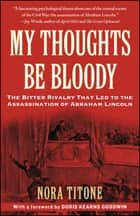 My Thoughts Be Bloody - The Bitter Rivalry Between Edwin and John Wilkes Booth That Led to an American Tragedy ebook by Nora Titone