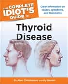 The Complete Idiot's Guide to Thyroid Disease - Clear Information on Causes, Symptoms, and Treatments ebook by Dr Alan Christianson, Hy Bender