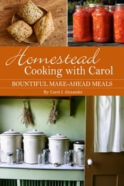 Homestead Cooking with Carol - Bountiful Make-ahead Meals ebook by Carol J. Alexander