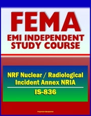 21st Century FEMA Study Course: National Response Framework (NRF) Nuclear / Radiological Incident Annex NRIA (IS-836) - Nuclear Incident Response Team (NIRT) ebook by Progressive Management