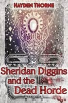 Sheridan Diggins and the Dead Horde ebook by Hayden Thorne