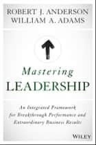 Mastering Leadership - An Integrated Framework for Breakthrough Performance and Extraordinary Business Results ebook by Robert J. Anderson, William A. Adams