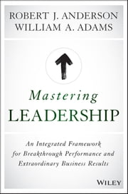 Mastering Leadership - An Integrated Framework for Breakthrough Performance and Extraordinary Business Results ebook by Robert J. Anderson,William A. Adams