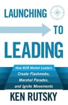 Launching to Leading - How B2B Market Leaders Create Flashmobs, Marshal Parades and Ignite Movements ebook by Ken Rutsky