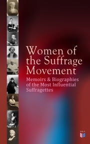 Women of the Suffrage Movement: Memoirs & Biographies of the Most Influential Suffragettes - Including 6 Volume History of Women's Suffrage (Elizabeth Cady Stanton, Susan B. Anthony, Emmeline Pankhurst, Anna Howard Shaw, Millicent G. Fawcett, Jane Addams, Lucy Stone, Carrie Catt, Alice Paul) ebook by Jane Addams, Elizabeth Cady Stanton, Ida Husted Harper,...