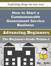 How to Start a Commonwealth Government Service Business (Beginners Guide) ebook by Polly Cohn,Sam Enrico