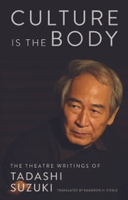 Culture is the Body - The Theatre Writings of Tadashi Suzuki ebook by Tadashi Suzuki,Kameron Steele
