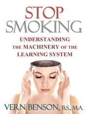 Stop Smoking - Understanding the Machinery of the Learning System ebook by Vern Benson
