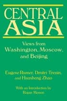 Central Asia: Views from Washington, Moscow, and Beijing - Views from Washington, Moscow, and Beijing ebook by Eugene B. Rumer, Dmitri Trenin, Huasheng Zhao