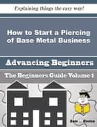How to Start a Piercing of Base Metal Business (Beginners Guide) ebook by Kelsey Farrington