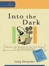 Into the Dark (Cultural Exegesis) - Seeing the Sacred in the Top Films of the 21st Century ebook by