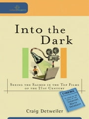 Into the Dark (Cultural Exegesis) - Seeing the Sacred in the Top Films of the 21st Century ebook by Craig Detweiler
