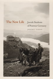 The New Life - Jewish Students of Postwar Germany ebook by Jeremy Varon