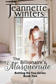 The Billionaire's Masquerade - Betting On You: Book Two ebook by Jeannette Winters