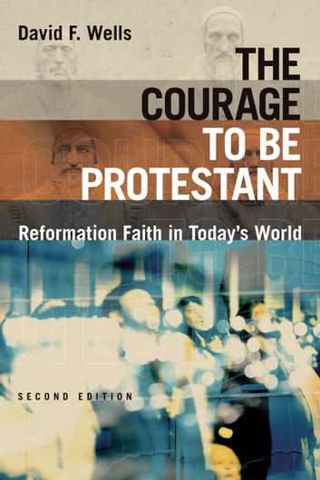 The Courage to Be Protestant - Reformation Faith in Today's World ebook by David F. Wells