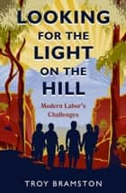 Looking for the Light on the Hill - modern Labor's challenges ebook by Troy Bramston