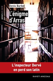 L'énigme d'Arras - L'inspecteur Dervé en perd son latin ebook by Denis Barbe