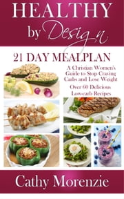 Healthy by Design - 21 Day Meal Plan - A Christian Woman's Guide to Stop Craving Carbs and Lose Weight - Over 60 Delicious Low Carb Recipes ebook by Cathy Morenzie