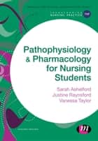 Pathophysiology and Pharmacology for Nursing Students ebook by Sarah Ashelford,Justine Raynsford,Vanessa Taylor