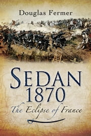 Sedan 1870 - The Eclipse of France ebook by Douglas   Fermer