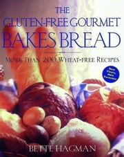 The Gluten-Free Gourmet Bakes Bread - More Than 200 Wheat-Free Recipes ebook by Bette Hagman,Peter H. R. Green