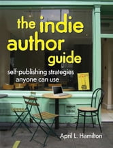 The Indie Author Guide: Self-Publishing Strategies Anyone Can Use ebook by April Hamilton