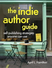 The Indie Author Guide - Self-Publishing Strategies Anyone Can Use ebook by April Hamilton