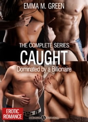 Caught - Dominated by a Billionaire - The Complete Series ebook by Emma M. Green