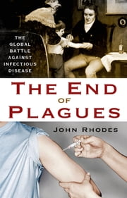 The End of Plagues - The Global Battle Against Infectious Disease ebook by John Rhodes