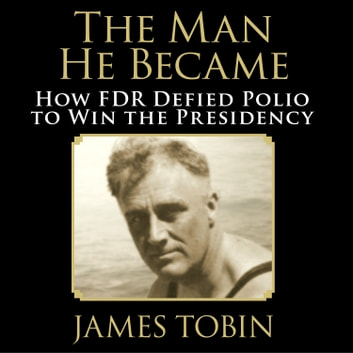 The Man He Became - How FDR Defied Polio to Win the Presidency audiobook by James Tobin