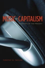 Music and Capitalism - A History of the Present ebook by Timothy D. Taylor