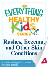 Rashes, Eczema, and Other Skin Conditions: A troubleshooting guide to common childhood ailments ebook by Adams Media