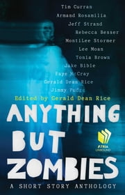 Anything but Zombies - A Short Story Anthology ebook by Gerald Rice,Tim Curran,Armand Rosamilia,Jeff Strand,Rebecca Besser,MontiLee Stormer,Lee Moan,Jake Bible,Faye McCray,Jimmy Pudge,Tonia Brown