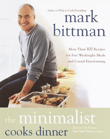 The Minimalist Cooks Dinner - More Than 100 Recipes for Fast Weeknight Meals and Casual Entertaining ebook by Mark Bittman